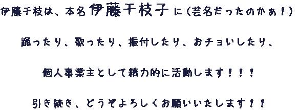 伊藤千枝は、本名伊藤千枝子に(芸名だったのかぁ!) 踊ったり、歌ったり、振付したり、おチョいしたり、個人事業主として精力的に活動します!!! 引き続き、どうぞよろしくお願いいたします!!