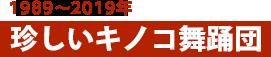 珍しいキノコ舞踊団(1989年〜2019年)