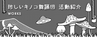 珍しいキノコ舞踊団 活動紹介 Works